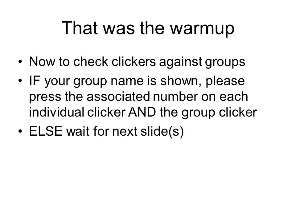 That was the warmup Now to check clickers against groups IF your group name is shown, please press the associated number on each individual clicker AN