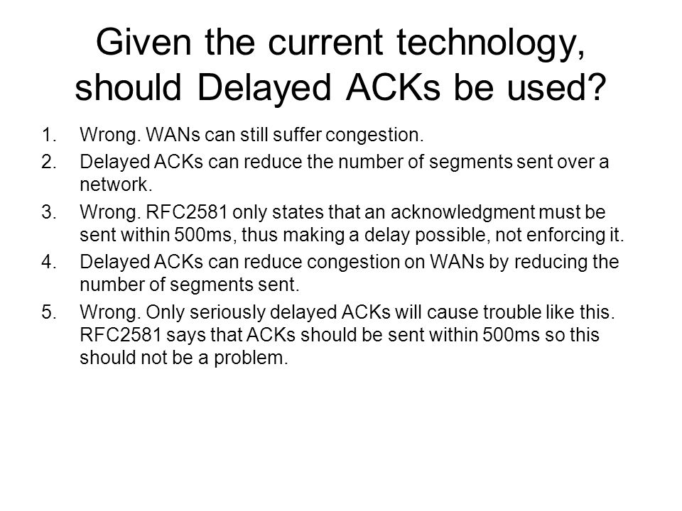 Given the current technology, should Delayed ACKs be used? 1.Wrong. WANs can still suffer congestion. 2.Delayed ACKs can reduce the number of segments