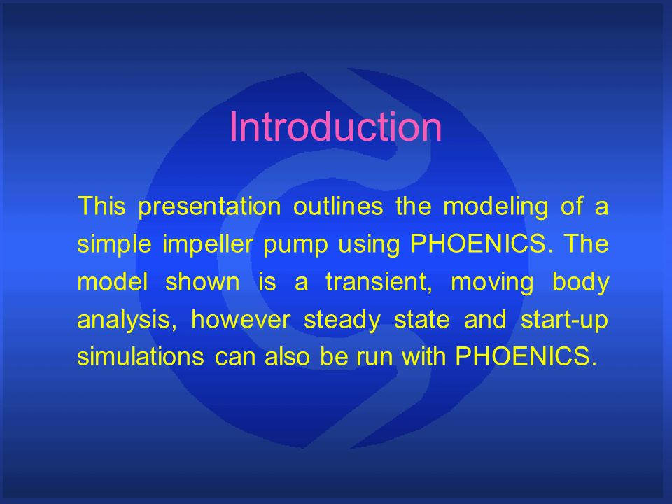 Introduction This presentation outlines the modeling of a simple impeller pump using PHOENICS. The model shown is a transient, moving body analysis, h
