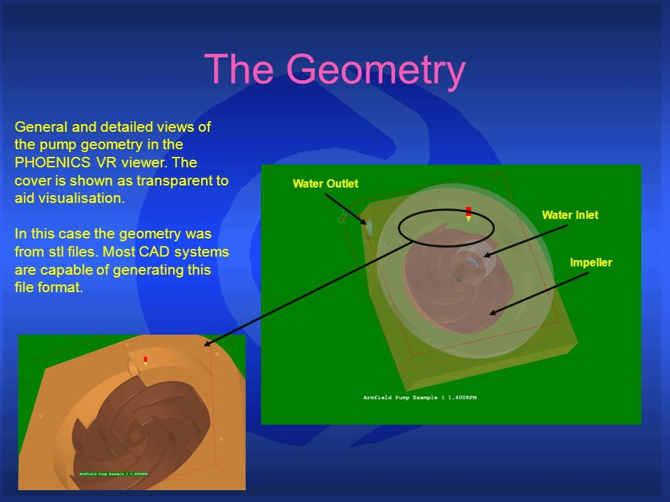 The Geometry General and detailed views of the pump geometry in the PHOENICS VR viewer. The cover is shown as transparent to aid visualisation. In thi