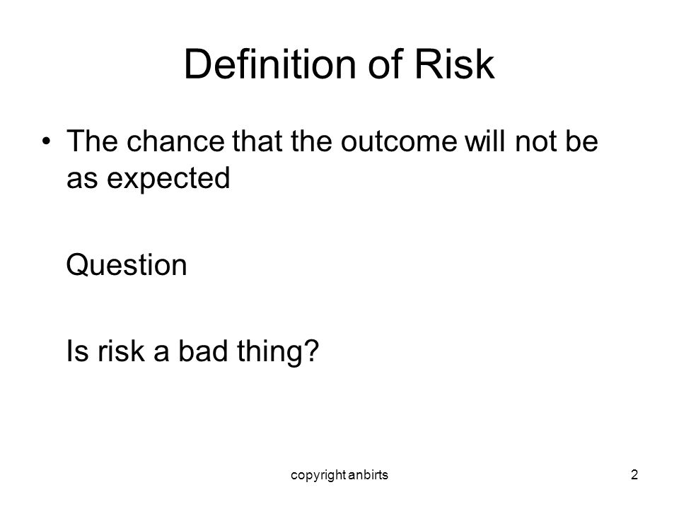 copyright anbirts2 Definition of Risk The chance that the outcome will not be as expected Question Is risk a bad thing?