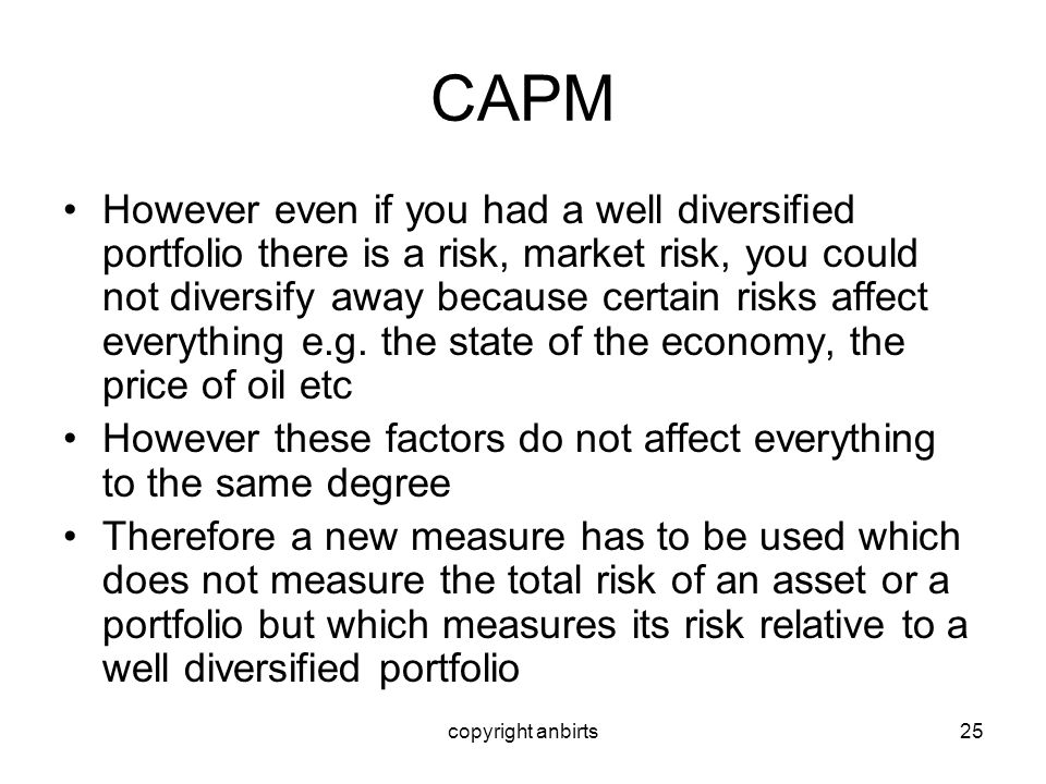 copyright anbirts25 CAPM However even if you had a well diversified portfolio there is a risk, market risk, you could not diversify away because certa