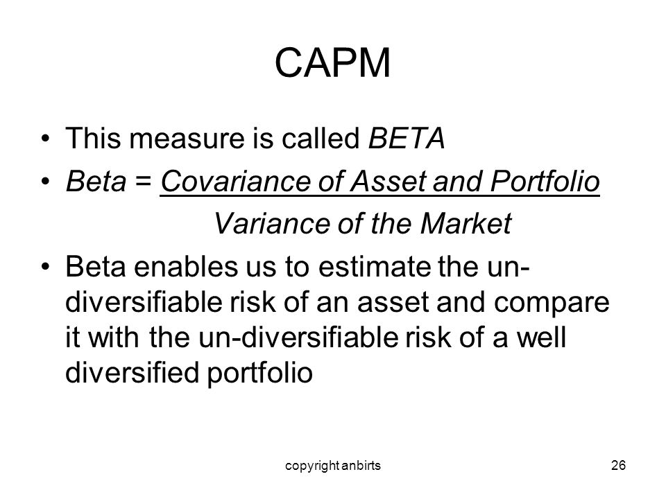 copyright anbirts26 CAPM This measure is called BETA Beta = Covariance of Asset and Portfolio Variance of the Market Beta enables us to estimate the u