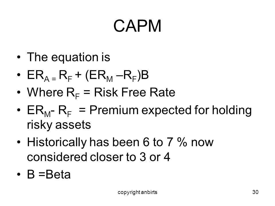 copyright anbirts30 CAPM The equation is ER A = R F + (ER M –R F )B Where R F = Risk Free Rate ER M - R F = Premium expected for holding risky assets