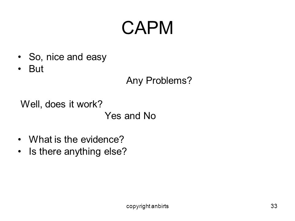 copyright anbirts33 CAPM So, nice and easy But Any Problems? Well, does it work? Yes and No What is the evidence? Is there anything else?