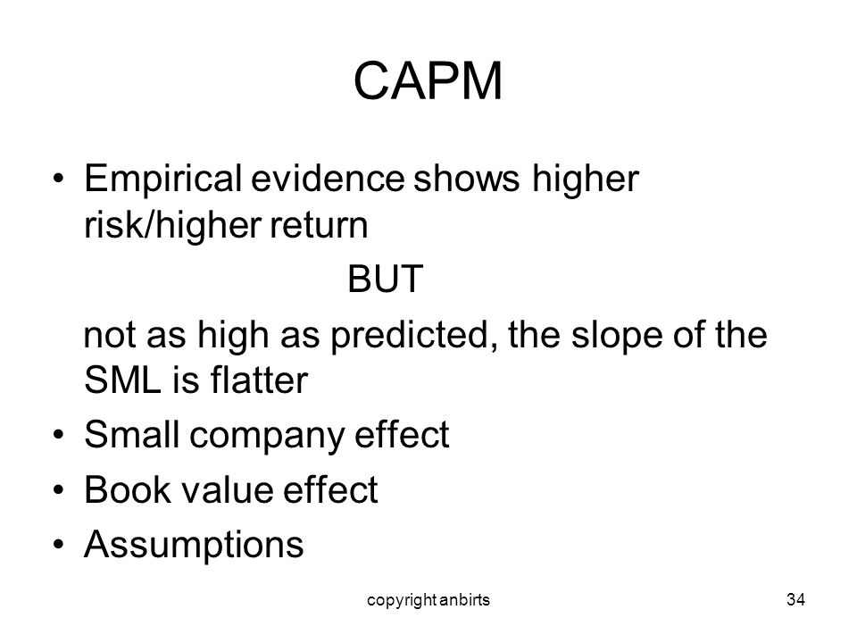 copyright anbirts34 CAPM Empirical evidence shows higher risk/higher return BUT not as high as predicted, the slope of the SML is flatter Small compan