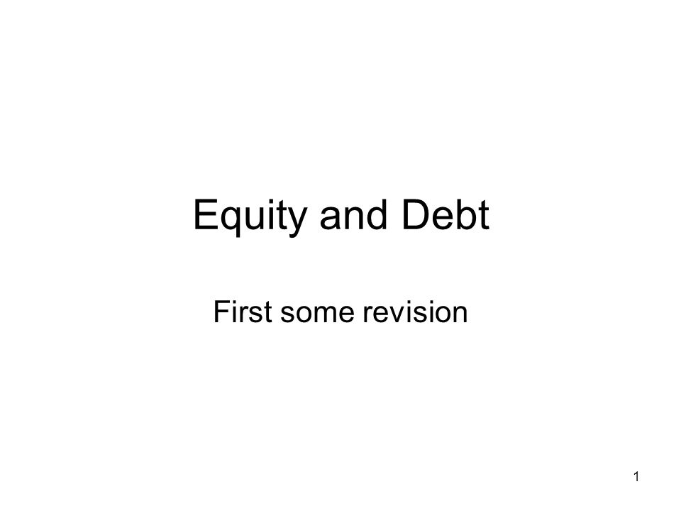 1 Equity and Debt First some revision