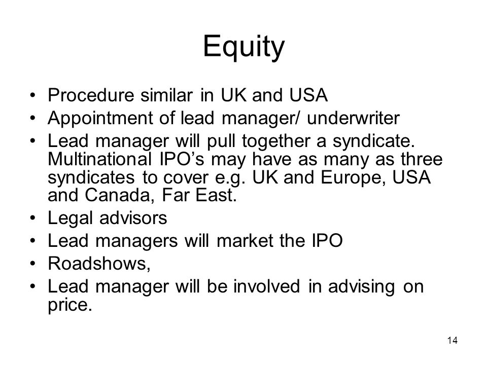 14 Equity Procedure similar in UK and USA Appointment of lead manager/ underwriter Lead manager will pull together a syndicate. Multinational IPOs may
