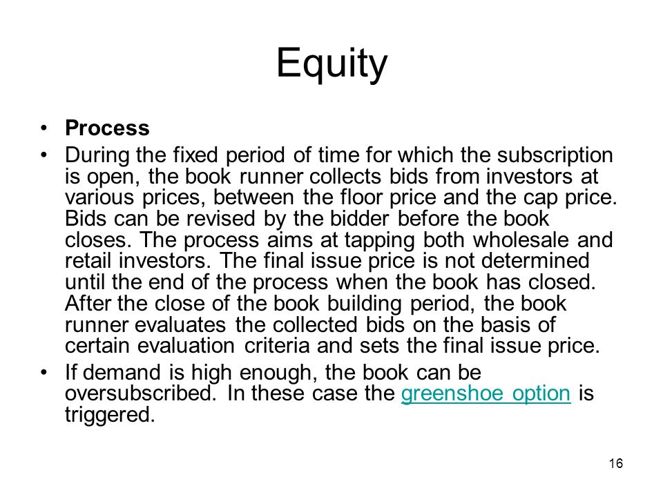16 Equity Process During the fixed period of time for which the subscription is open, the book runner collects bids from investors at various prices,