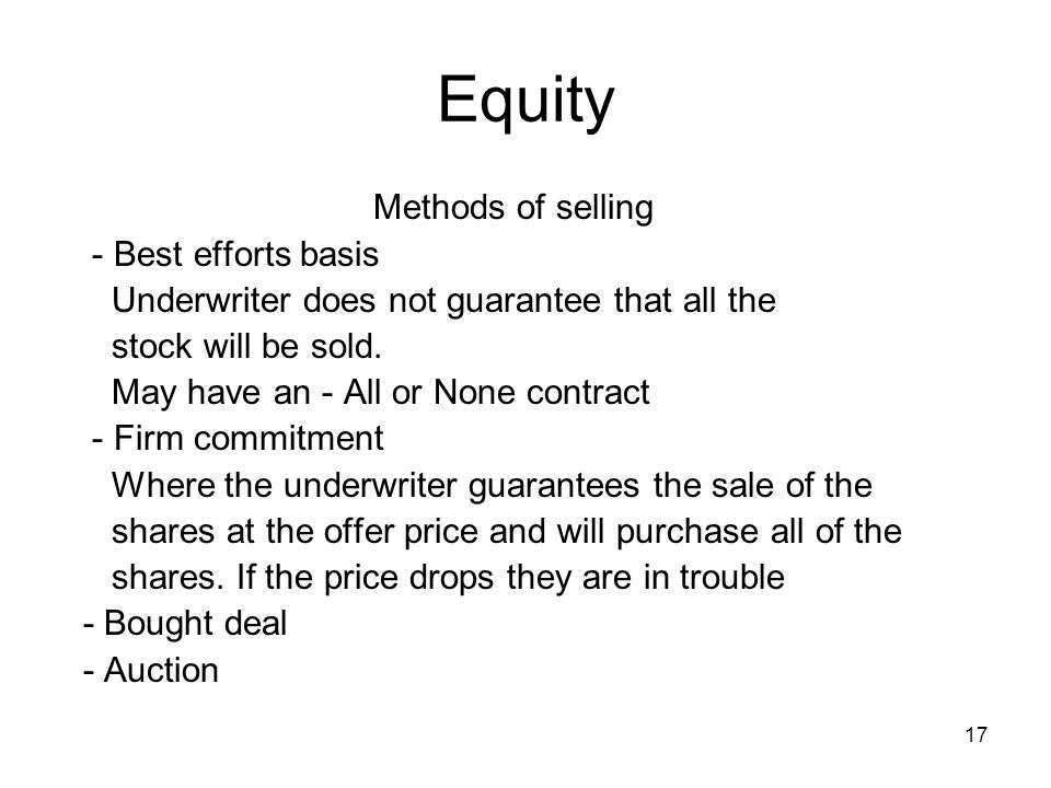 17 Equity Methods of selling - Best efforts basis Underwriter does not guarantee that all the stock will be sold. May have an - All or None contract -