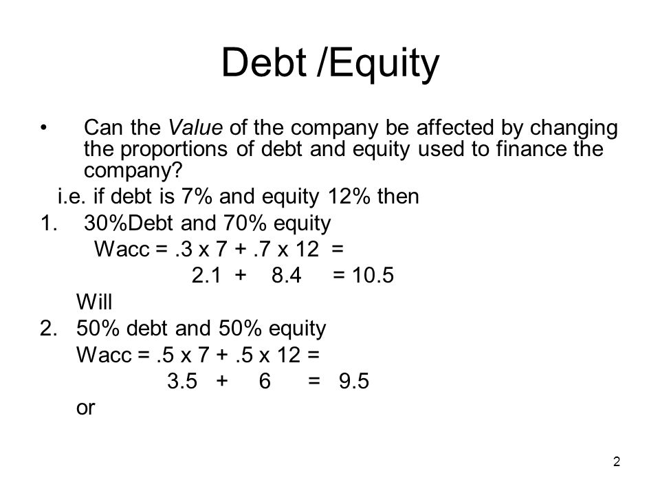 2 Debt /Equity Can the Value of the company be affected by changing the proportions of debt and equity used to finance the company? i.e. if debt is 7%
