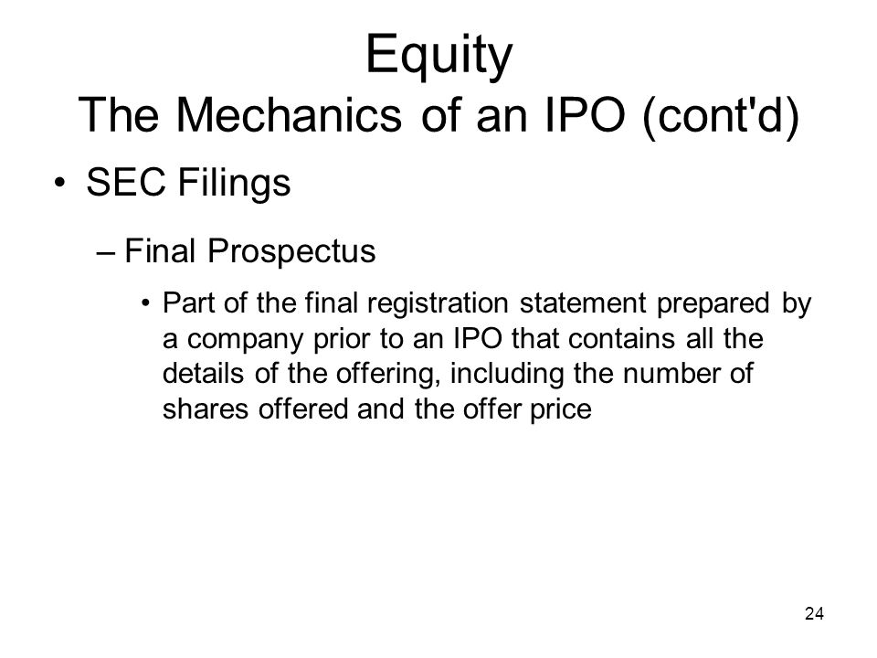 24 Equity The Mechanics of an IPO (cont'd) SEC Filings –Final Prospectus Part of the final registration statement prepared by a company prior to an IP