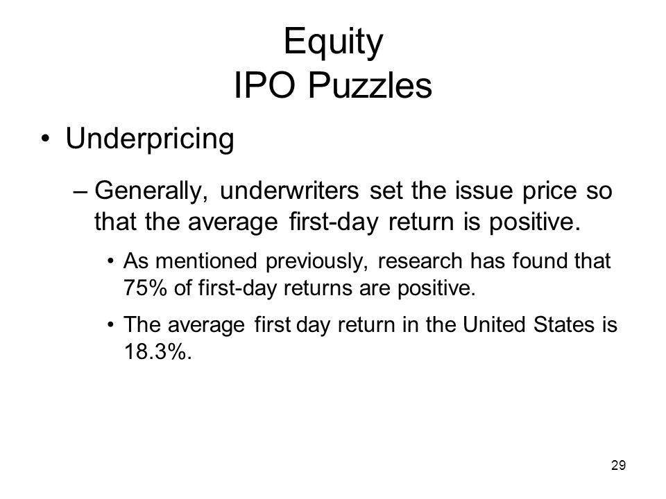 29 Equity IPO Puzzles Underpricing –Generally, underwriters set the issue price so that the average first-day return is positive. As mentioned previou