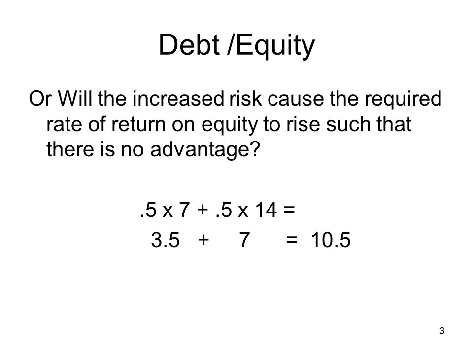 3 Debt /Equity Or Will the increased risk cause the required rate of return on equity to rise such that there is no advantage?.5 x 7 +.5 x 14 = 3.5 +