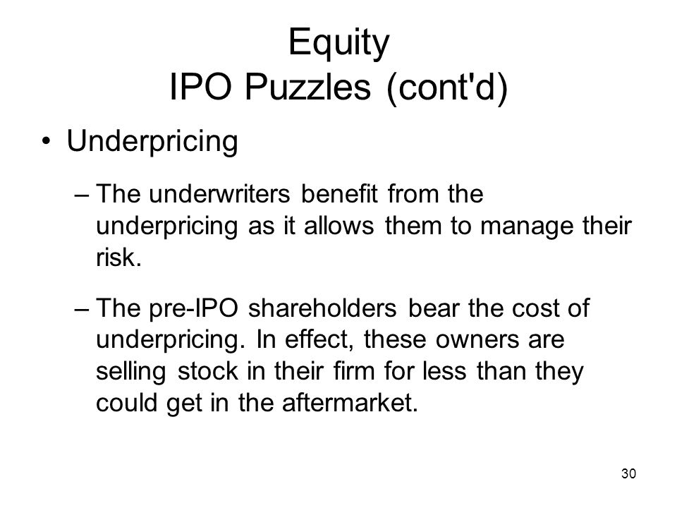 30 Equity IPO Puzzles (cont'd) Underpricing –The underwriters benefit from the underpricing as it allows them to manage their risk. –The pre-IPO share