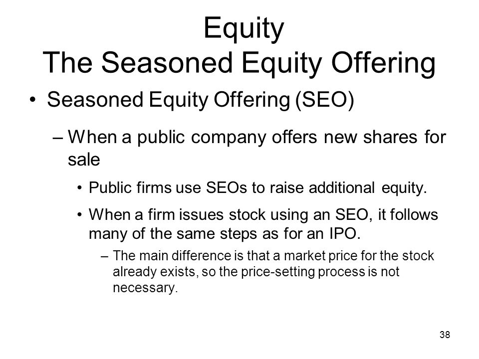 38 Equity The Seasoned Equity Offering Seasoned Equity Offering (SEO) –When a public company offers new shares for sale Public firms use SEOs to raise