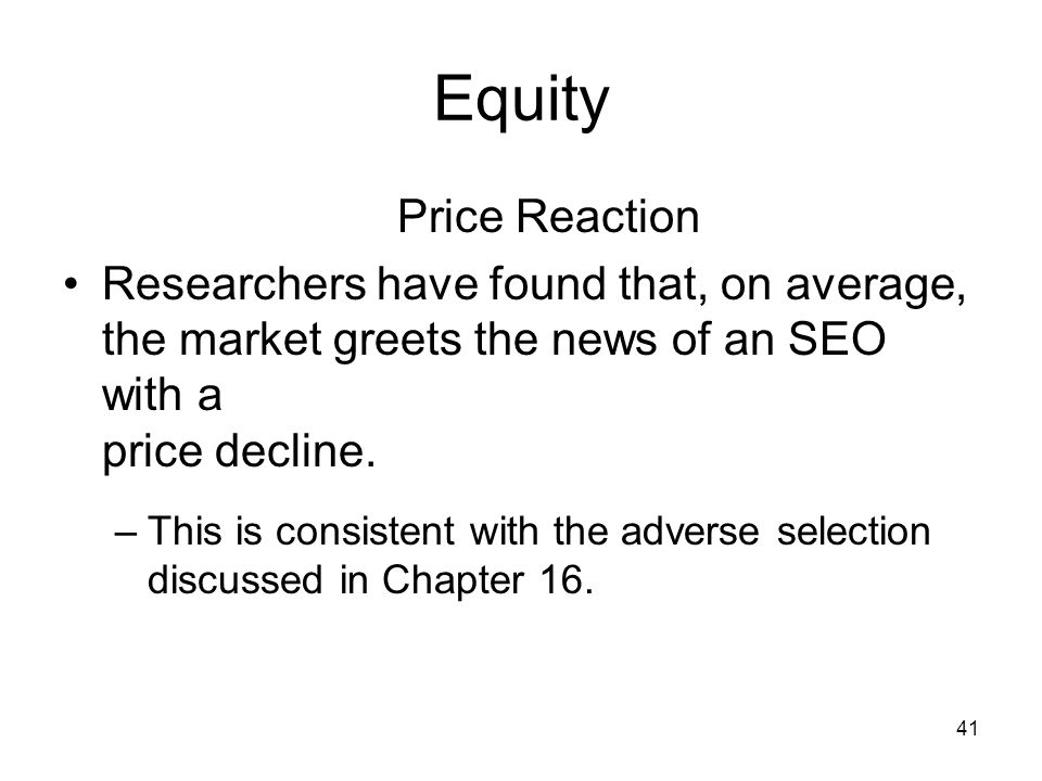 41 Equity Price Reaction Researchers have found that, on average, the market greets the news of an SEO with a price decline. –This is consistent with