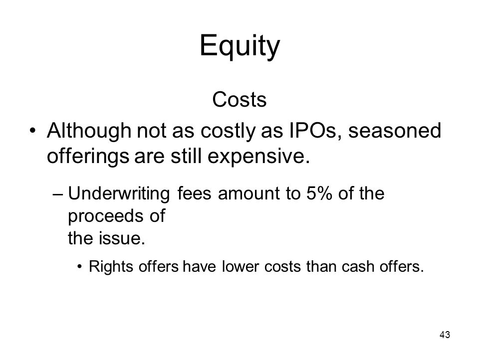 43 Equity Costs Although not as costly as IPOs, seasoned offerings are still expensive. –Underwriting fees amount to 5% of the proceeds of the issue.