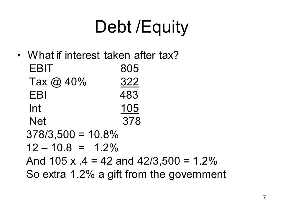 7 Debt /Equity What if interest taken after tax? EBIT 805 Tax @ 40% 322 EBI 483 Int 105 Net 378 378/3,500 = 10.8% 12 – 10.8 = 1.2% And 105 x.4 = 42 an