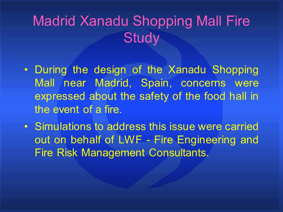 Madrid Xanadu Shopping Mall Fire Study During the design of the Xanadu Shopping Mall near Madrid, Spain, concerns were expressed about the safety of t