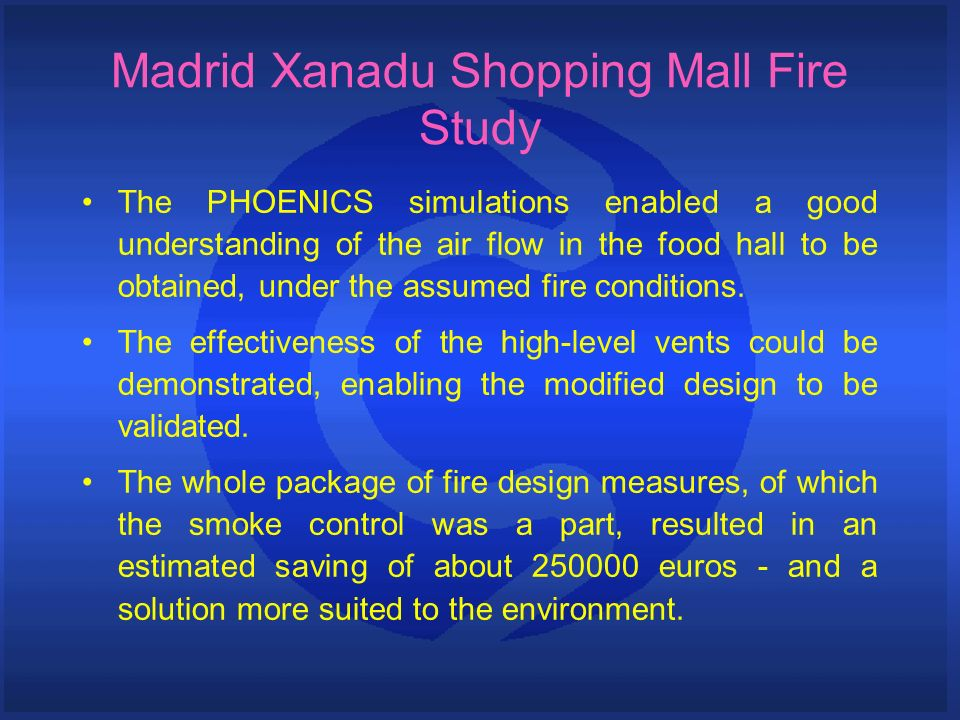 The PHOENICS simulations enabled a good understanding of the air flow in the food hall to be obtained, under the assumed fire conditions.