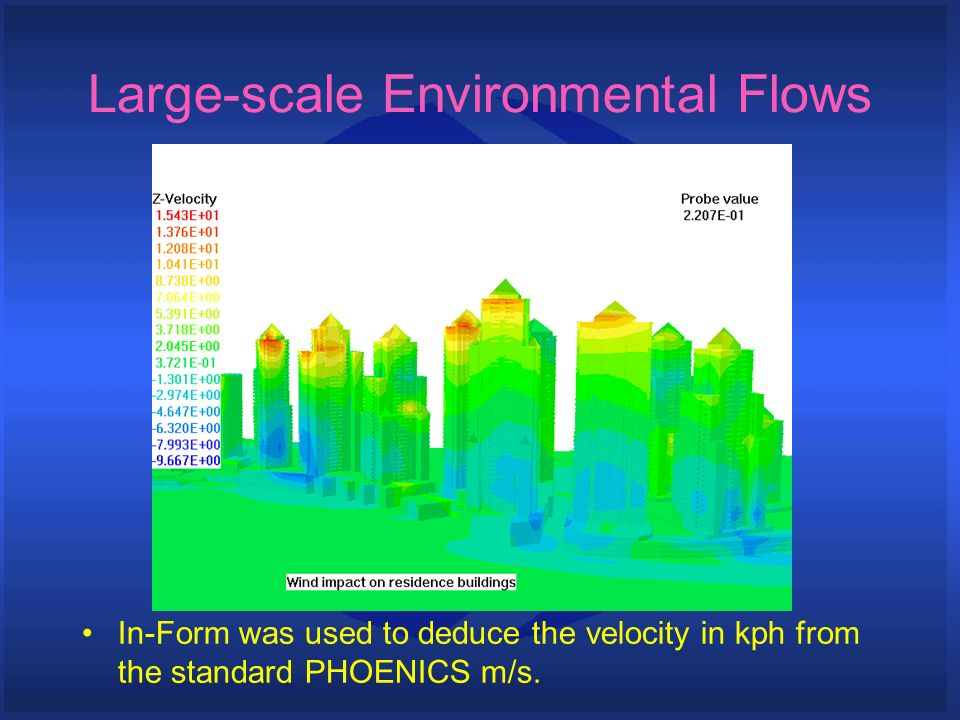 In-Form was used to deduce the velocity in kph from the standard PHOENICS m/s. Large-scale Environmental Flows