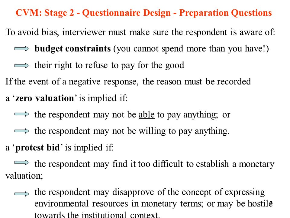 10 CVM: Stage 2 - Questionnaire Design - Preparation Questions To avoid bias, interviewer must make sure the respondent is aware of: budget constraint