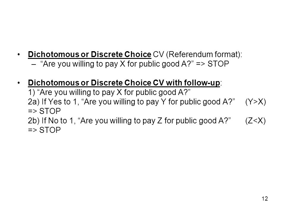 12 Dichotomous or Discrete Choice CV (Referendum format): –Are you willing to pay X for public good A? => STOP Dichotomous or Discrete Choice CV with