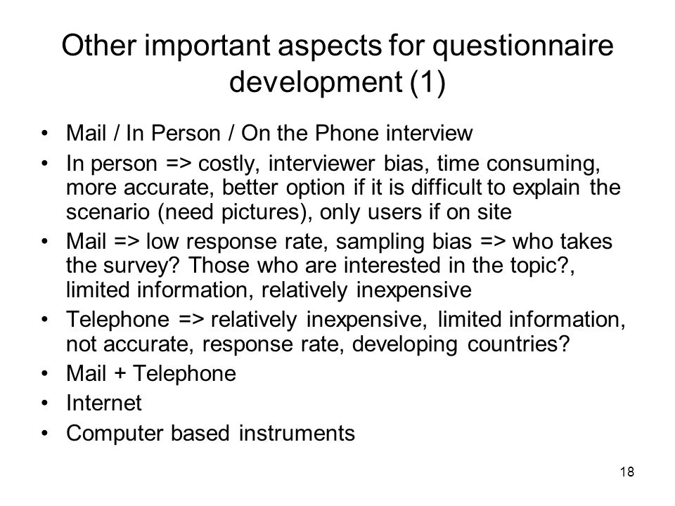 18 Other important aspects for questionnaire development (1) Mail / In Person / On the Phone interview In person => costly, interviewer bias, time con
