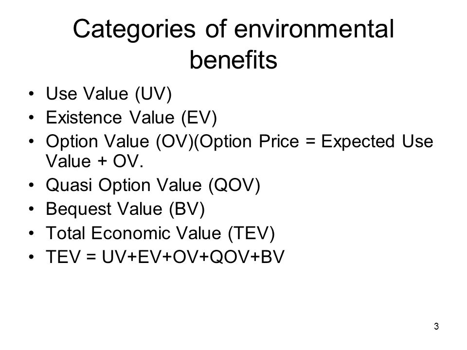 3 Categories of environmental benefits Use Value (UV) Existence Value (EV) Option Value (OV)(Option Price = Expected Use Value + OV. Quasi Option Valu