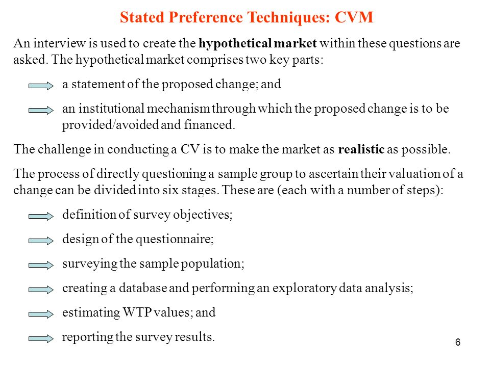 7 CVM: Stage 1 - Project Definition - Theoretical Model CV study should begin with a basic theoretical model: two purposes: Identifies the information required from questionnaire Generates predictions allowing results to be checked Number of sources of information that can be used to construct the model, including: predictions of economic theory and existing literature, discussion/meetings with focus groups/affected parties.