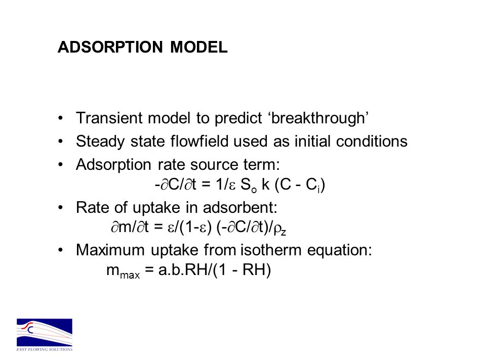 ADSORPTION MODEL Transient model to predict breakthrough Steady state flowfield used as initial conditions Adsorption rate source term: - C/ t = 1/ S