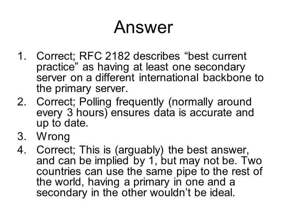 Answer 1.Correct; RFC 2182 describes best current practice as having at least one secondary server on a different international backbone to the primary server.