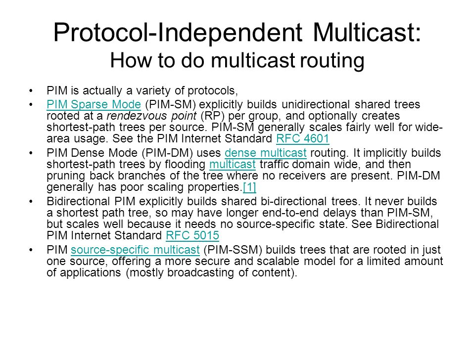 Protocol-Independent Multicast: How to do multicast routing PIM is actually a variety of protocols, PIM Sparse Mode (PIM-SM) explicitly builds unidire