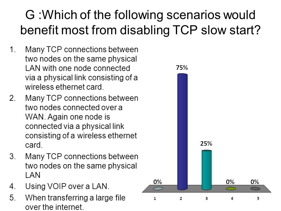 G :Which of the following scenarios would benefit most from disabling TCP slow start? 1.Many TCP connections between two nodes on the same physical LA