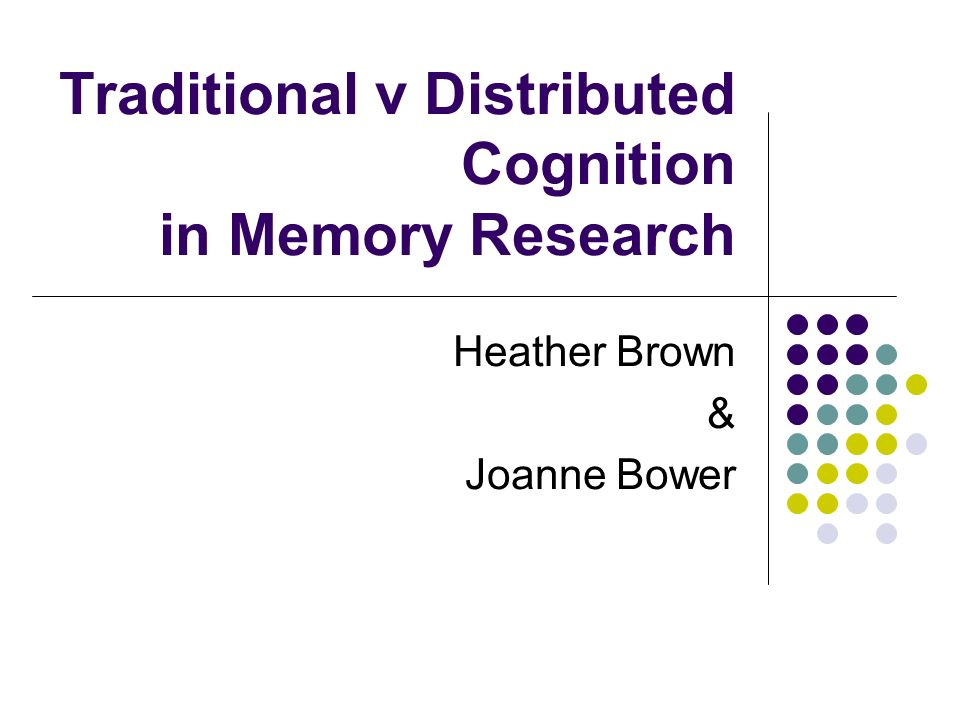 Traditional v Distributed Cognition in Memory Research Heather Brown & Joanne Bower
