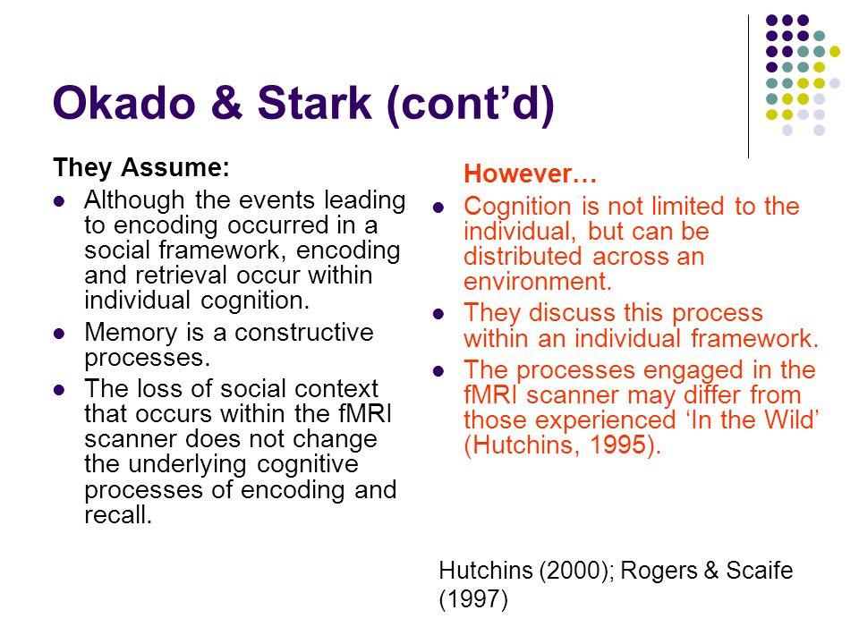 Okado & Stark (contd) They Assume: Although the events leading to encoding occurred in a social framework, encoding and retrieval occur within individual cognition.