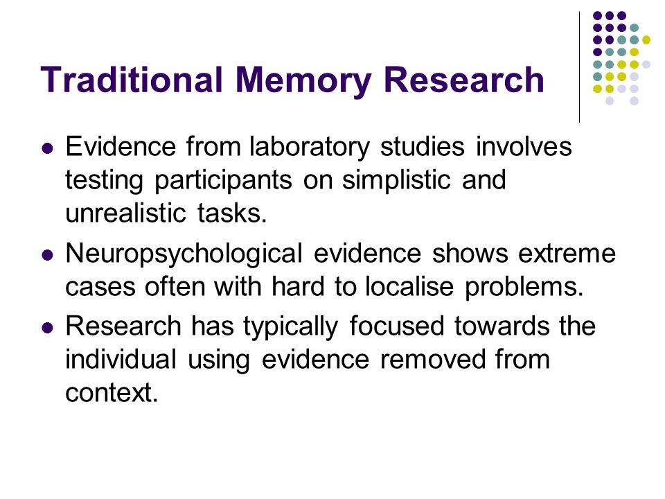 Traditional Memory Research Evidence from laboratory studies involves testing participants on simplistic and unrealistic tasks.