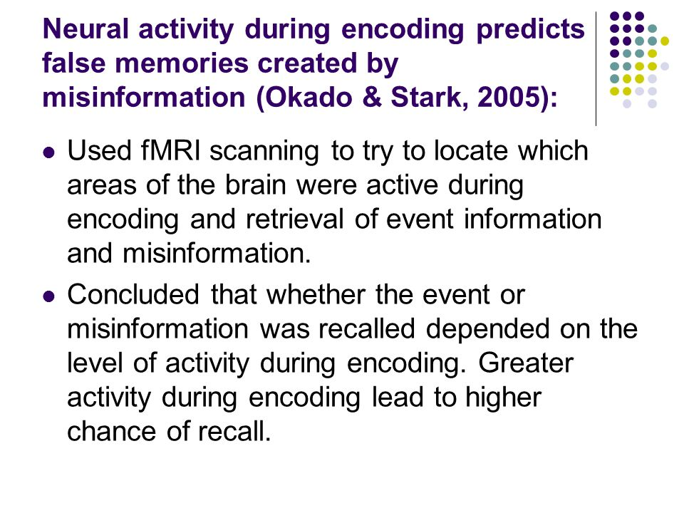 Neural activity during encoding predicts false memories created by misinformation (Okado & Stark, 2005): Used fMRI scanning to try to locate which areas of the brain were active during encoding and retrieval of event information and misinformation.