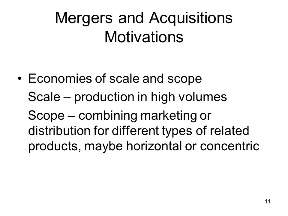 11 Mergers and Acquisitions Motivations Economies of scale and scope Scale – production in high volumes Scope – combining marketing or distribution for different types of related products, maybe horizontal or concentric