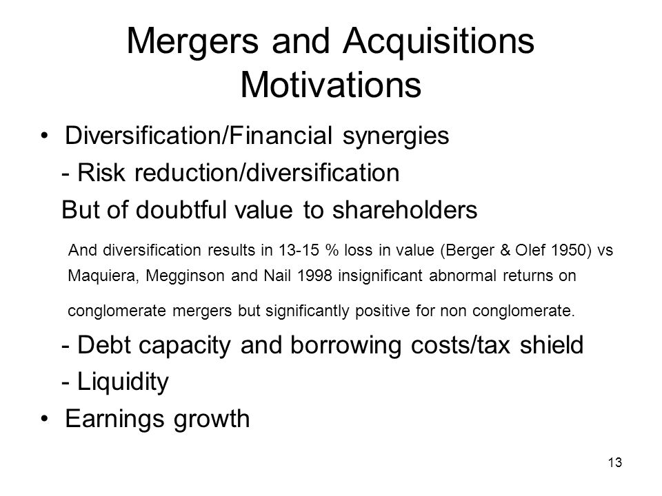 13 Mergers and Acquisitions Motivations Diversification/Financial synergies - Risk reduction/diversification But of doubtful value to shareholders And diversification results in 13-15 % loss in value (Berger & Olef 1950) vs Maquiera, Megginson and Nail 1998 insignificant abnormal returns on conglomerate mergers but significantly positive for non conglomerate.