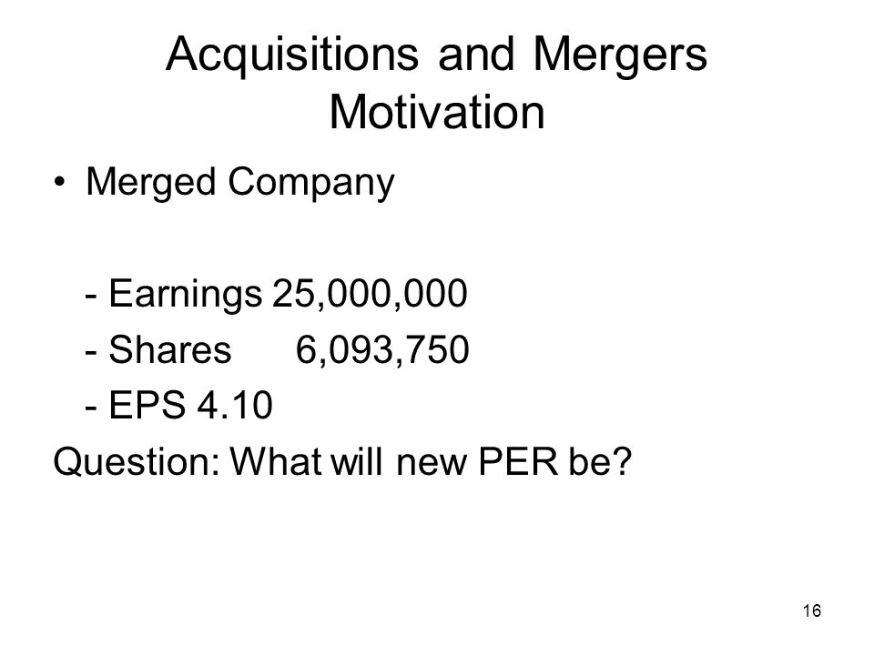 16 Acquisitions and Mergers Motivation Merged Company - Earnings 25,000,000 - Shares 6,093,750 - EPS 4.10 Question: What will new PER be?
