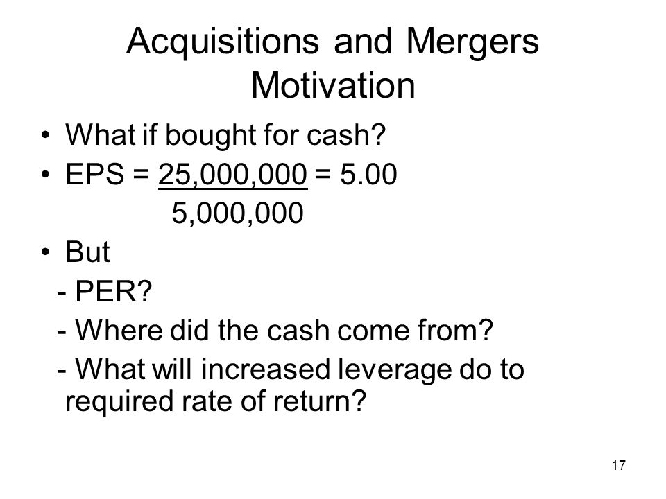 17 Acquisitions and Mergers Motivation What if bought for cash.