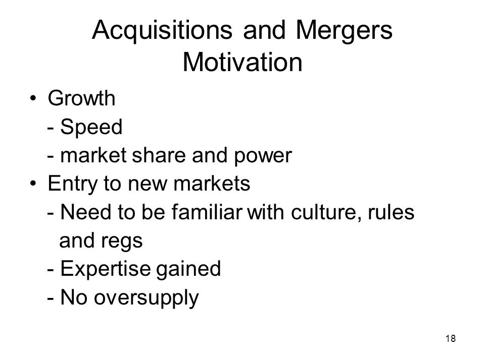 18 Acquisitions and Mergers Motivation Growth - Speed - market share and power Entry to new markets - Need to be familiar with culture, rules and regs - Expertise gained - No oversupply
