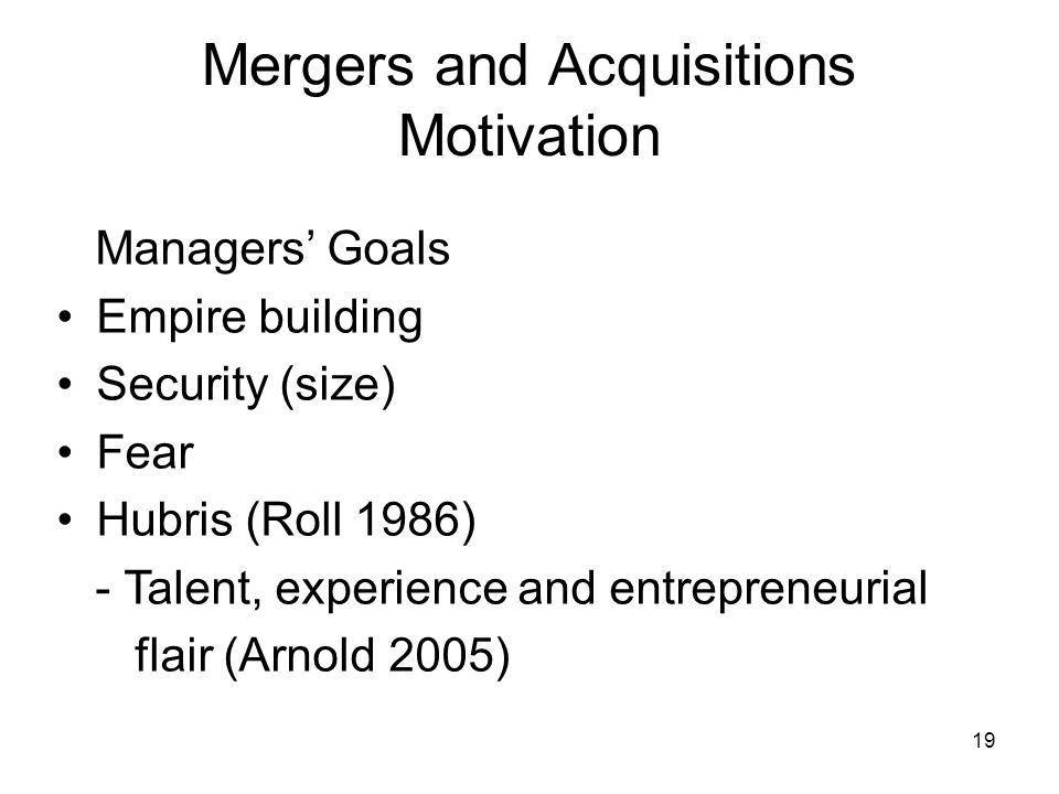 19 Mergers and Acquisitions Motivation Managers Goals Empire building Security (size) Fear Hubris (Roll 1986) - Talent, experience and entrepreneurial flair (Arnold 2005)