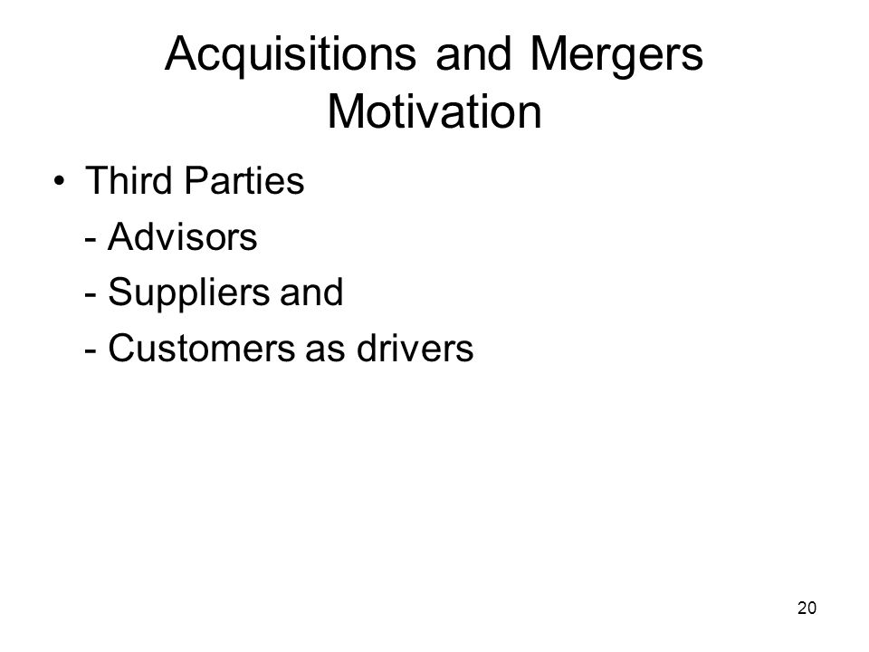 20 Acquisitions and Mergers Motivation Third Parties - Advisors - Suppliers and - Customers as drivers