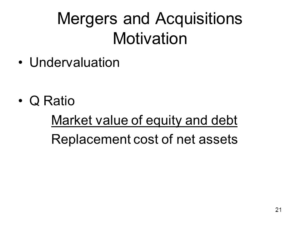 21 Mergers and Acquisitions Motivation Undervaluation Q Ratio Market value of equity and debt Replacement cost of net assets