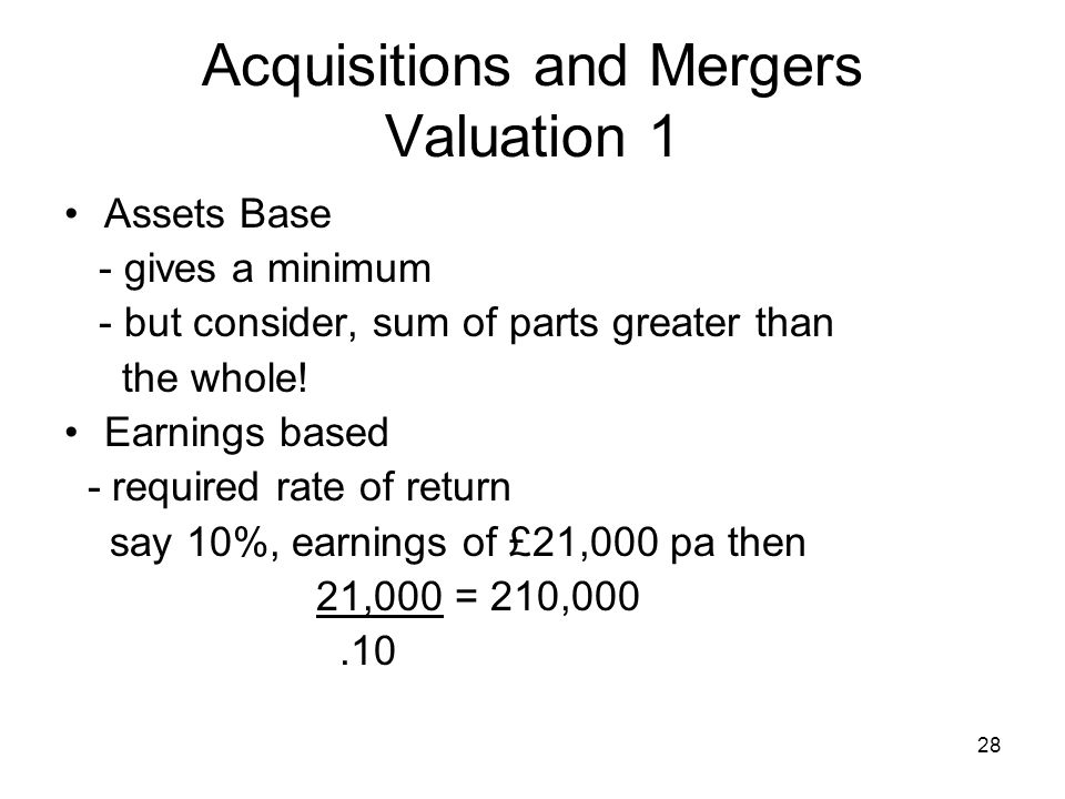 28 Acquisitions and Mergers Valuation 1 Assets Base - gives a minimum - but consider, sum of parts greater than the whole.