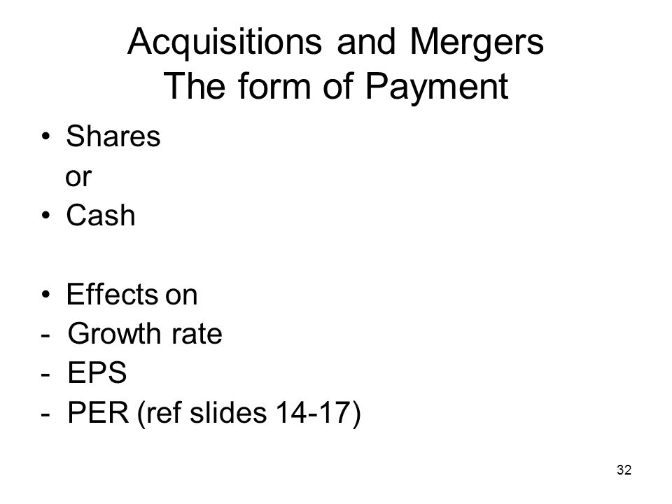 32 Acquisitions and Mergers The form of Payment Shares or Cash Effects on - Growth rate - EPS - PER (ref slides 14-17)