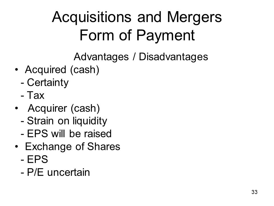 33 Acquisitions and Mergers Form of Payment Advantages / Disadvantages Acquired (cash) - Certainty - Tax Acquirer (cash) - Strain on liquidity - EPS will be raised Exchange of Shares - EPS - P/E uncertain